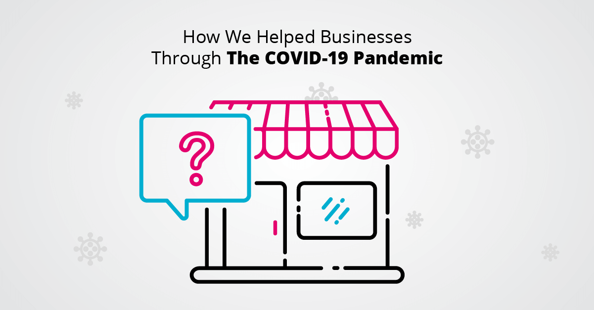 How We Helped Businesses Through The COVID-19 Pandemic