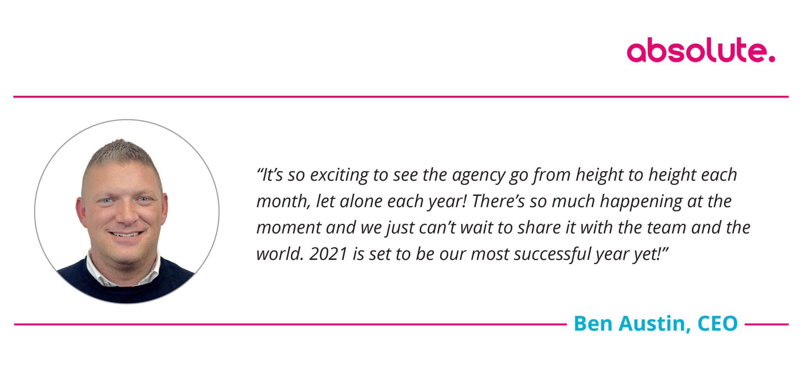 """Quote from ben Austin CEO """"it's so exciting to see the agency go from hight to hight each month"""""""