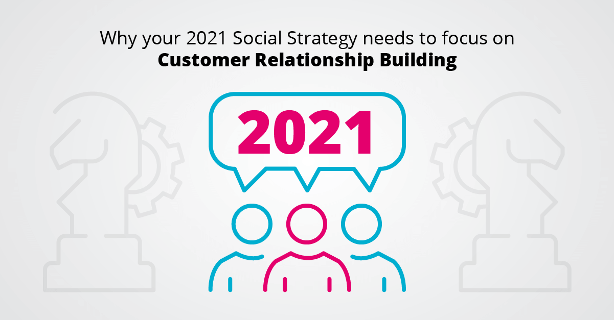 Why Your 2021 Social Strategy Needs To Focus On Customer Relationship Building