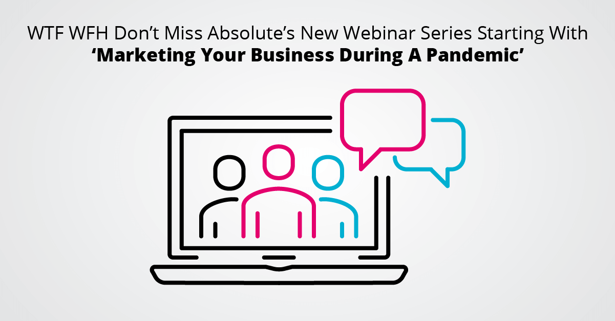 WTF WFH Don't Miss Absolute's New Webinar Series Starting With 'Marketing Your Business During A Pandemic'