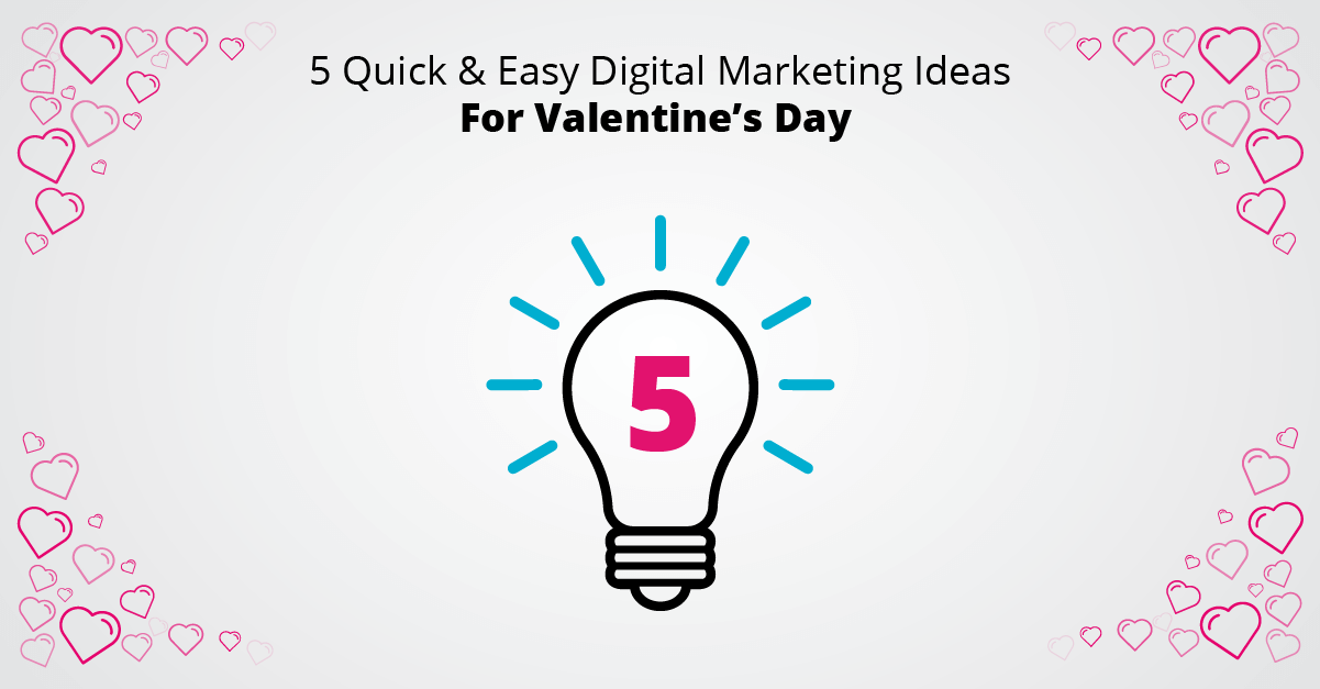 5 Quick & Easy Digital Marketing Ideas For Valentine's Day